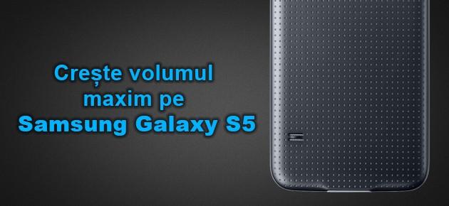 Creste volumul maxim pe Samsung Galaxy S5