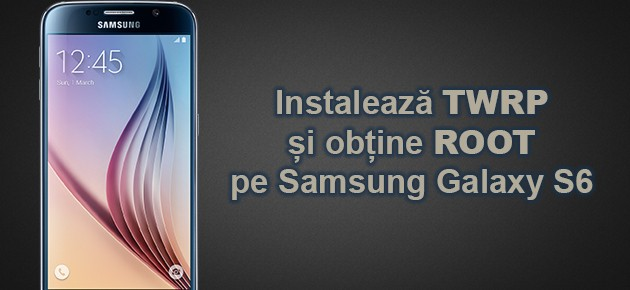 Instaleaza TWRP si obtine ROOT pe Samsung Galaxy S6