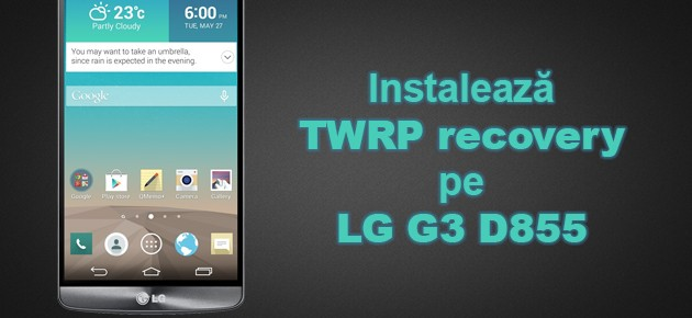 Instaleaza TWRP recovery pe LG G3 D855