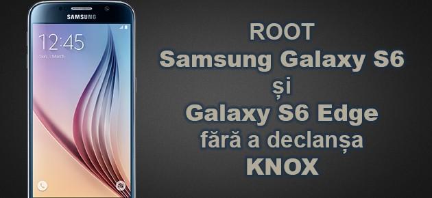 ROOT Samsung Galaxy S6 si S6 Edge fara a declansa KNOX
