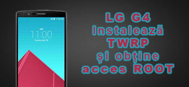 LG G4: Instaleaza TWRP si obtine acces ROOT