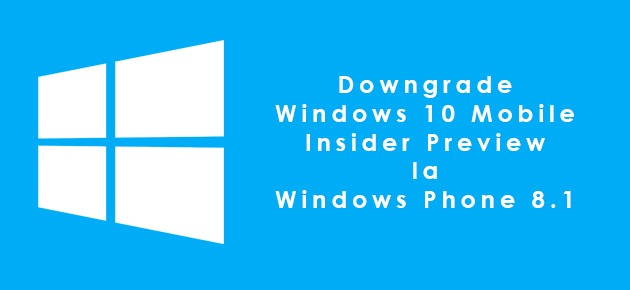 Downgrade Windows 10 Mobile Insider Preview la Windows Phone 8.1