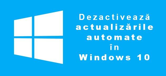 Dezactiveaza actualizarile automate in Windows 10