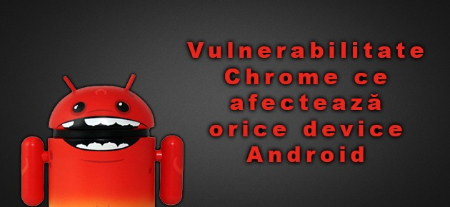 Vulnerabilitate Chrome ce afecteaza orice device Android