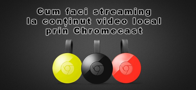 Cum faci streaming la continut video local prin Chromecast