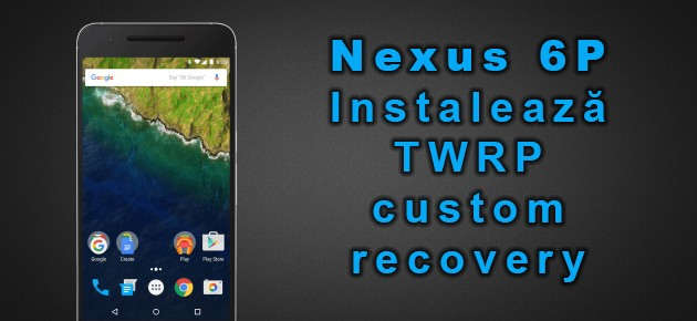 Nexus 6P: Instalează TWRP custom recovery