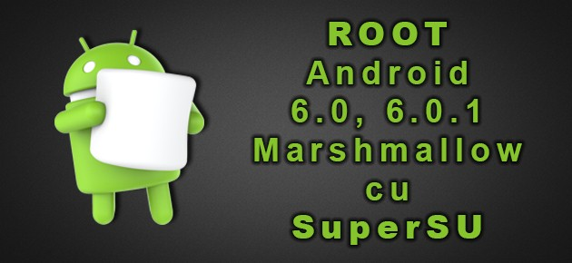 ROOT Android 6.0, 6.0.1 Marshmallow cu SuperSU
