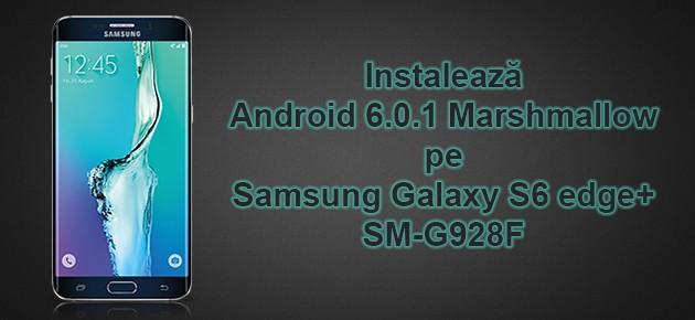 Instaleaza Android 6.0.1 Marshmallow pe Samsung Galaxy S6 edge+ SM-G928F