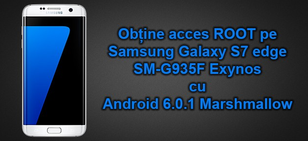 Obtine acces ROOT pe Samsung Galaxy S7 edge SM-G935F Exynos cu Android 6.0.1 Marshmallow