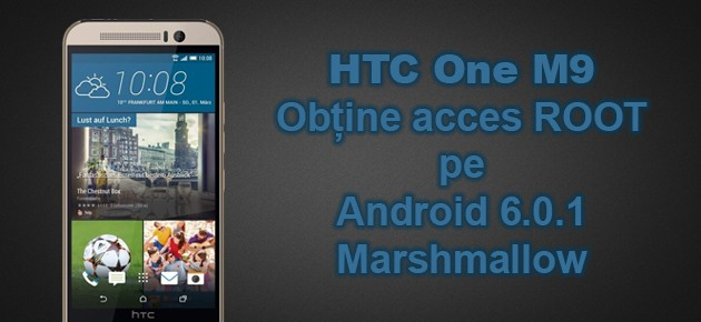 HTC One M9: Obtine acces ROOT pe Android 6.0.1 Marshmallow